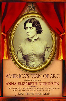 America's Joan of Arc: The Life of Anna Elizabeth Dickinson (Hardback)
