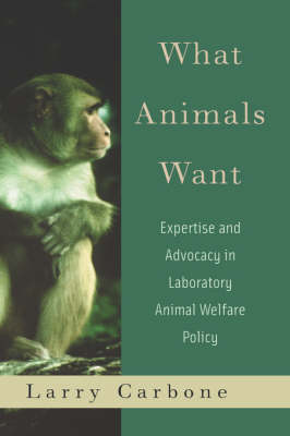 What Animals Want: Expertise and Advocacy in Laboratory Animal Welfare Policy (Hardback)