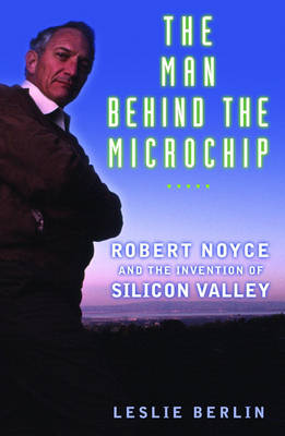 The Man behind the Microchip: Robert Noyce and the Invention of Silicon Valley (Hardback)