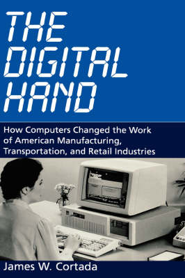 The Digital Hand: How Computers Changed the Work of American Manufacturing, Transportation, and Retail Industries (Hardback)