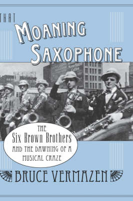 That Moaning Saxophone: THe Six Brown Brothers and the Dawning of a Musical Craze (Hardback)