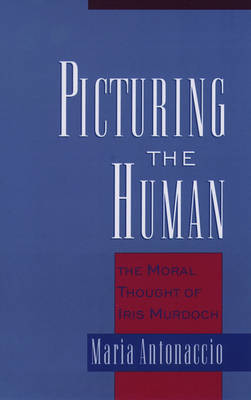 Picturing the Human: The Moral Thought of Iris Murdoch (Paperback)