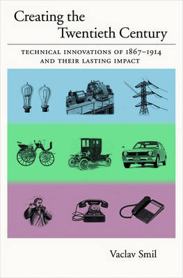 Creating the Twentieth Century: Technical Innovations of 1867-1914 and Their Lasting Impact (Hardback)