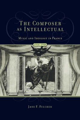 The Composer as Intellectual: Music and Ideology in France 1914-1940 (Hardback)
