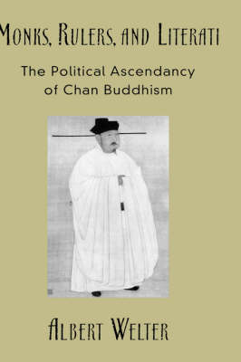 Monks, Rulers, and Literati: The Political Ascendancy of Chan Buddhism (Hardback)