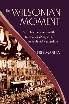 The Wilsonian Moment: Self-Determination and the International Origins of Anticolonial Nationalism (Hardback)