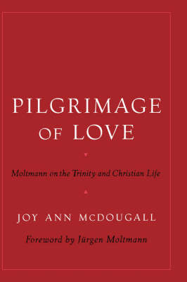 Pilgrimage of Love: Moltmann on the Trinity and Christian Life - AAR Reflection and Theory in the Study of Religion (Hardback)
