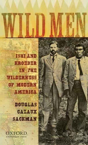 Wild Men: Ishi and Kroeber in the Wilderness of Modern America - New Narratives in American History (Hardback)