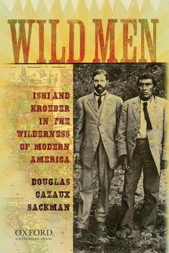 Wild Men: Ishi and Kroeber in the Wilderness of Modern America (Paperback)