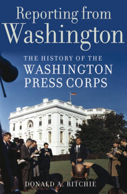 Reporting from Washington: The History of the Washington Press Corps (Hardback)