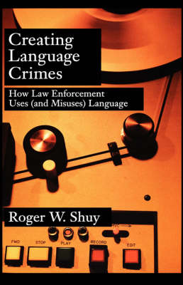 Creating Language Crimes: How Law Enforcement Uses (and Misuses) Language (Hardback)