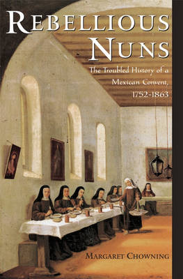 Rebellious Nuns: The Troubled History of a Mexican Convent, 1752-1863 (Hardback)