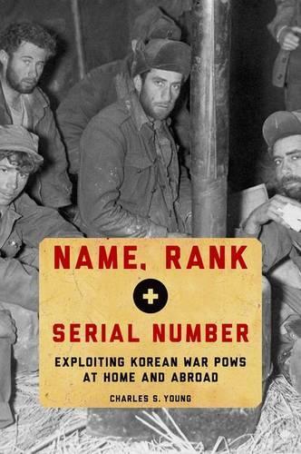 Name, Rank, and Serial Number: Exploiting Korean War POWs at Home and Abroad (Hardback)