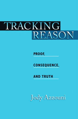 Tracking Reason: Proof, Consequence, and Truth (Hardback)
