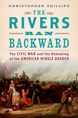 The Rivers Ran Backward: The Civil War and the Remaking of the American Middle Border (Hardback)