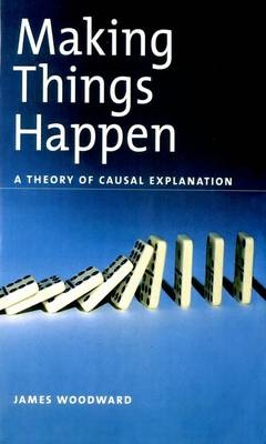 Making Things Happen: A Theory of Causal Explanation - Oxford Studies in the Philosophy of Science (Paperback)