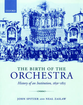 The Birth of the Orchestra: History of an Institution 1650 - 1815 (Paperback)