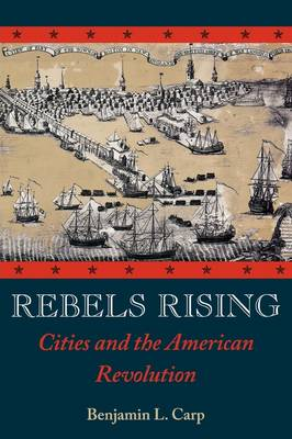 Rebels Rising: Cities and the American Revolution (Hardback)