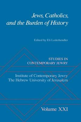 Jews, Catholics, and the Burden of History - Studies in Contemporary Jewry Vol. XXI (Hardback)