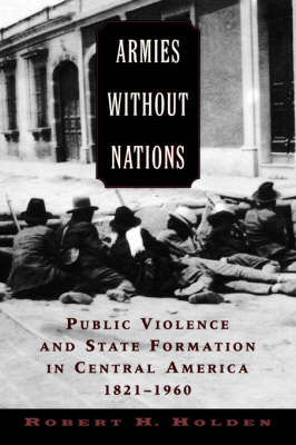 Armies without Nations: Public Violence and State Formation in Central America, 1821-1960 (Paperback)