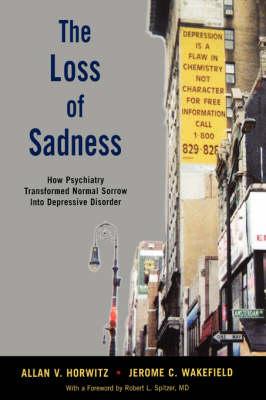 The Loss of Sadness: How psychiatry transformed normal sorrow into depressive disorder (Hardback)