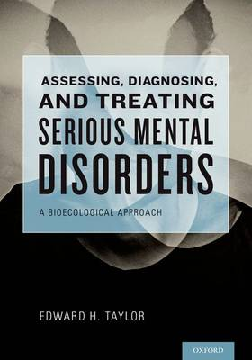 Assessing, Diagnosing, and Treating Serious Mental Disorders: A Bioecological Approach for Social Workers (Hardback)