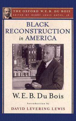 Black Reconstruction in America: The Oxford W. E. B. Du Bois, Volume 6 (Hardback)