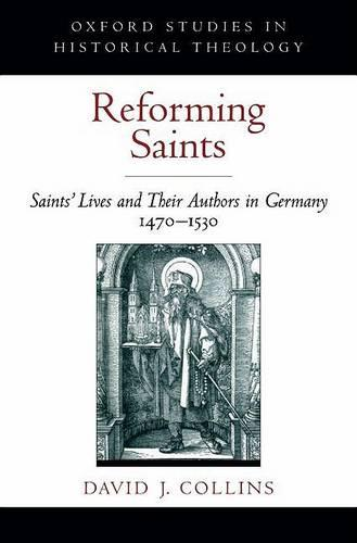 Reforming Saints: Saints' Lives and Their Authors in Germany, 1470-1530 - Oxford Studies in Historical Theology (Hardback)