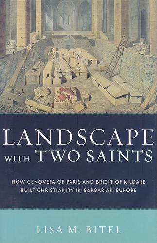 Landscape with Two Saints: How Genovefa of Paris and Brigit of Kildare Built Christianity in Barbarian Europe (Hardback)