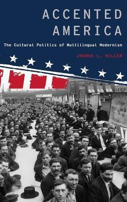 Accented America: The Cultural Politics of Multilingual Modernism - Modernist Literature and Culture (Hardback)