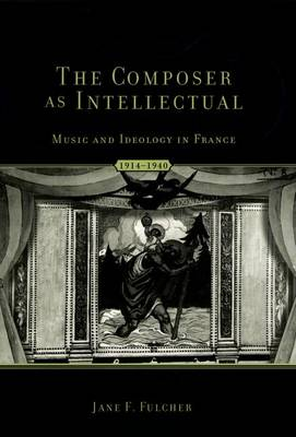 The Composer as Intellectual: Music and Ideology in France 1914-1940 (Paperback)