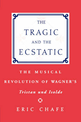 The Tragic and the Ecstatic: The Musical Revolution of Wagner's Tristan and Isolde (Paperback)