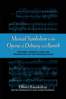 Musical Symbolism in the Operas of Debussy and Bartok: Trauma, Gender, and the Unfolding of the Unconscious (Paperback)
