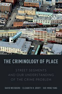 The Criminology of Place: Street Segments and Our Understanding of the Crime Problem (Hardback)