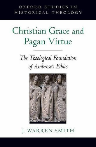 Christian Grace and Pagan Virtue: The Theological Foundation of Ambrose's Ethics - Oxford Studies in Historical Theology (Hardback)
