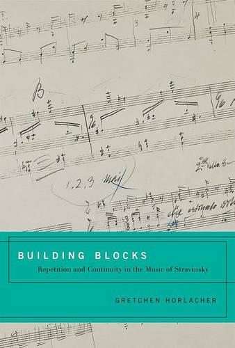 Building Blocks: Repetition and Continuity in the Music of Stravinsky (Hardback)
