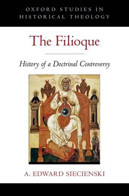 The Filioque: History of a Doctrinal Controversy - Oxford Studies in Historical Theology (Hardback)