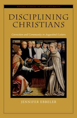 Disciplining Christians: Correction and Community in Augustine's Letters - Oxford Studies in Late Antiquity (Hardback)
