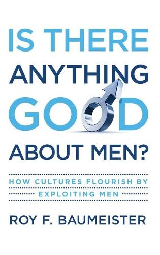 Is There Anything Good About Men?: How Cultures Flourish by Exploiting Men (Hardback)