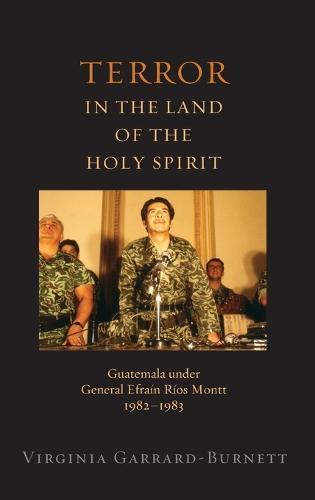 Terror in the Land of the Holy Spirit: Guatemala Under General Efrain Rios Montt, 1982-1983 - REL GLOBAL POLI (Hardback)