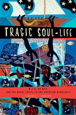 Tragic Soul-Life: W.E.B. Du Bois and the Moral Crisis Facing American Democracy - Imagining the Americas (Hardback)