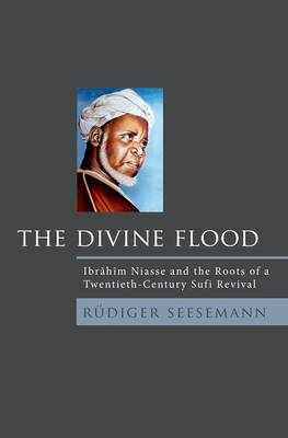 The Divine Flood: Ibrahim Niasse and the Roots of a Twentieth-Century Sufi Revival (Hardback)