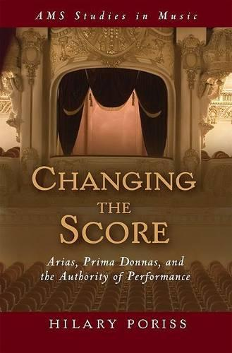 Changing the Score: Arias, Prima Donnas, and the Authority of Performance - AMS Studies in Music (Hardback)