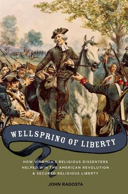 Wellspring of Liberty: How Virginia's Religious Dissenters Helped Win the American Revolution and Secured Religious Liberty (Hardback)
