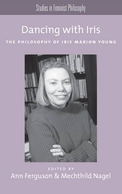 Dancing with Iris: The Philosophy of Iris Marios Young - Studies in Feminist Philosophy Series (Paperback)