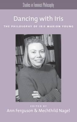 Dancing with Iris: The Philosophy of Iris Marion Young - Studies in Feminist Philosophy Series (Hardback)