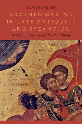 Brother-Making in Late Antiquity and Byzantium: Monks, Laymen, and Christian Ritual - Onassis Series in Hellenic Culture (Hardback)