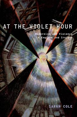 At the Violet Hour: Modernism and Violence in England and Ireland - Modernist Literature and Culture (Hardback)