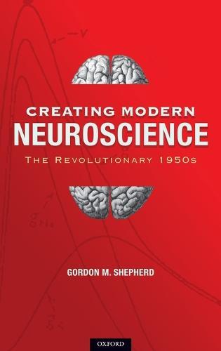 Creating Modern Neuroscience: The Revolutionary 1950s (Hardback)