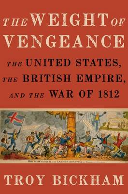 The Weight of Vengeance: The United States, the British Empire, and the War of 1812 (Hardback)